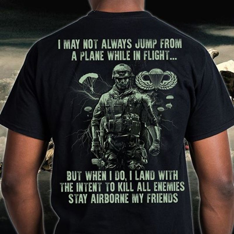 I May Not Always Jump From A Plane While In Flight But When I Do I Land With Tthe Intent To Kill All Enemies Stay Airborne My Friends  T-shirt Black A8
