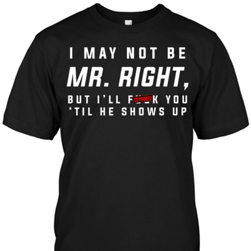 I May Not Be Mr Right But Ill Fuck You Til He Shows Up T-shirt Black B4