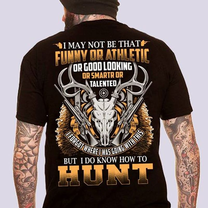 I May Not Be That Funny Or Athlectic Buut I Do Know How To Hunt  T-shirt Black B1