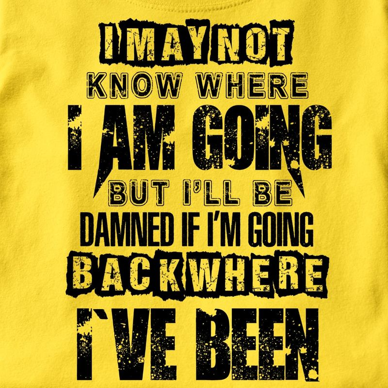 I May Not Know Where I Am Going But I'll Be Dammed T Shirt Men/ Woman S-6XL Cotton
