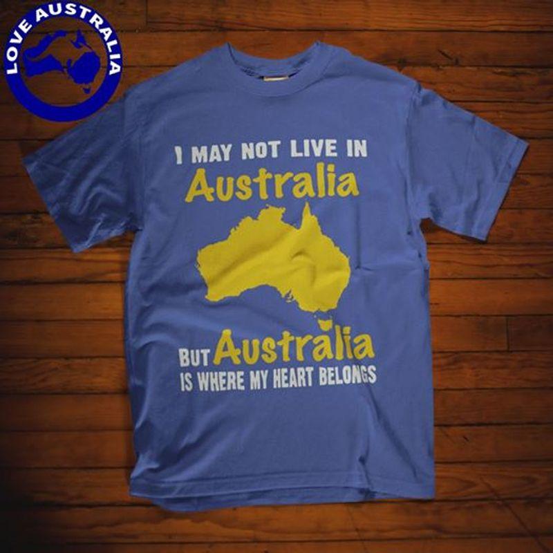 I May Not Live In Australia But Australia Is Where My Heart Belongs T Shirt Blue A4