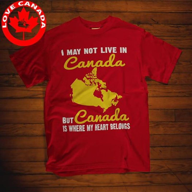 I May Not Live In Canada But Canada Is Where My Heart Belongs T-shirt Red A4