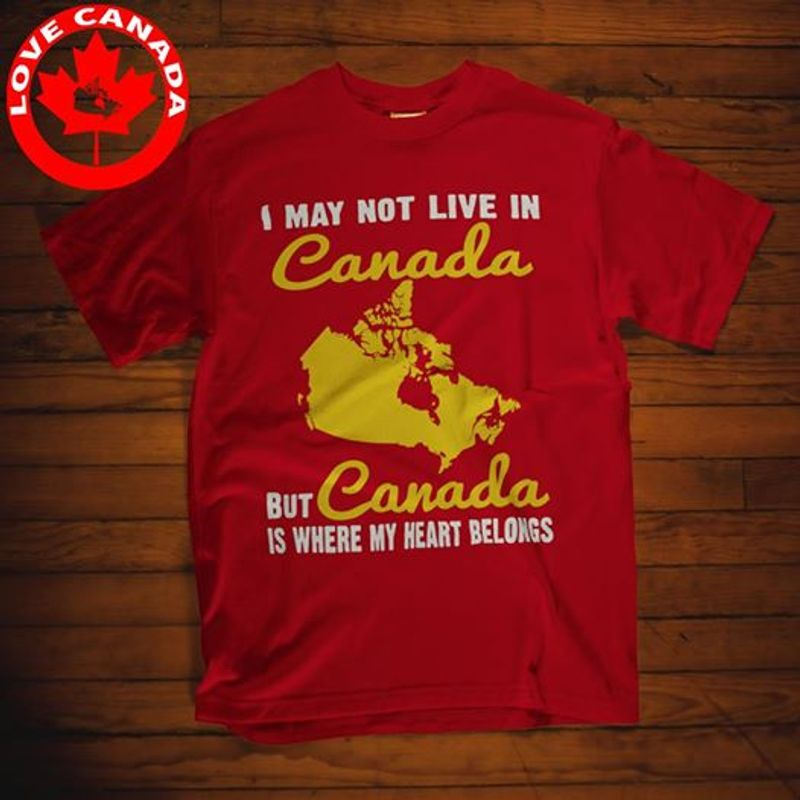 I May Not Live In Canada But Is Where My Heart Belongs   T-shirt Red B1