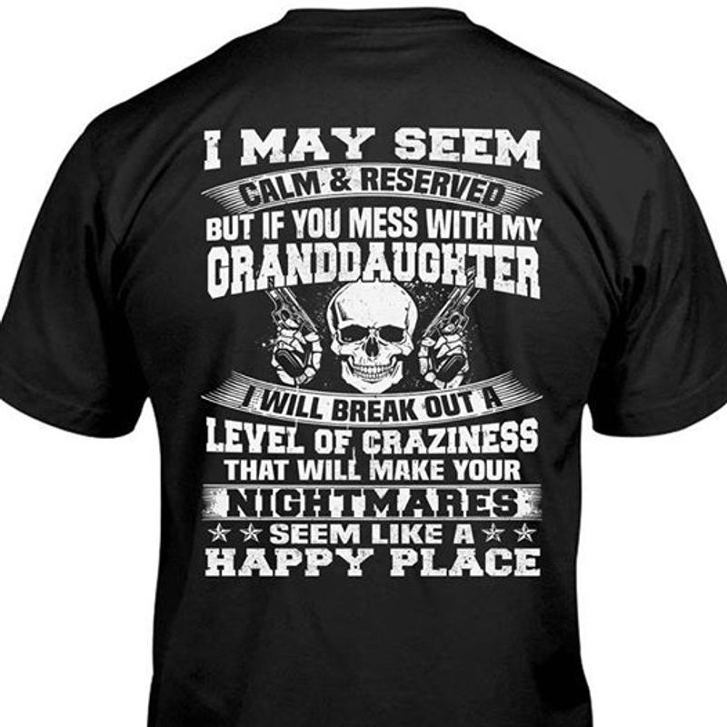 I May Seem Calm Reserved But If You Mess With My Granddaughter I Will Break Out A Level Of Craziness That Will Make Your Nightmares T Shirt Black A2