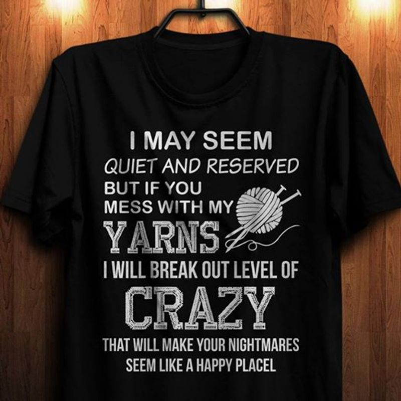 I May Seem Quiet And Reserved But If You Mess With My Yarns I Will Break Out Level Of Crazy T-shirt Black B7