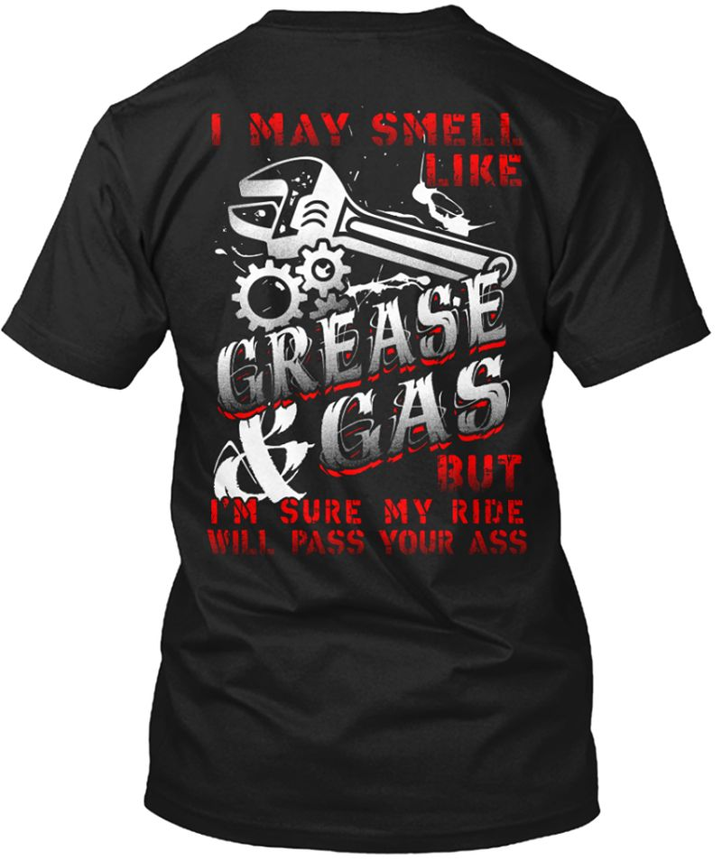 I  May Smell Like Grease And Gas But I Am Sure My Ride Will Pass Your Ass T-shirt Black B1
