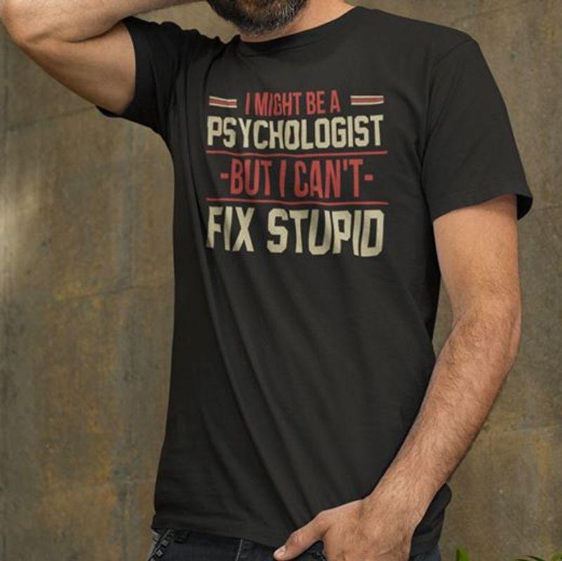 I Might Be A Psychologist But I Cant Fix Stupid    T-shirt Black B1