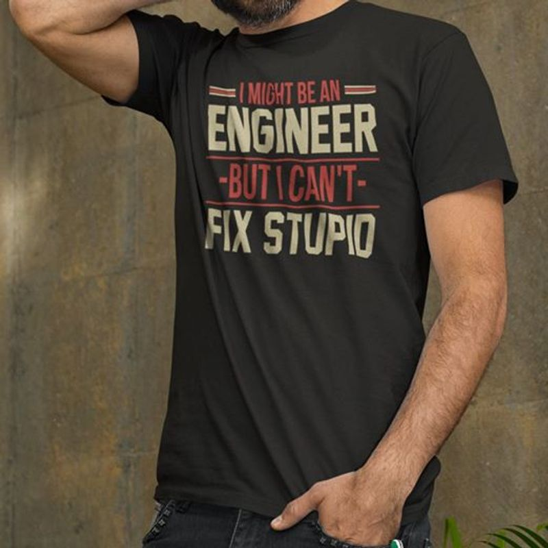 I Might Be An Engineer But I Cant Fix Stupid  T-shirt Black B1