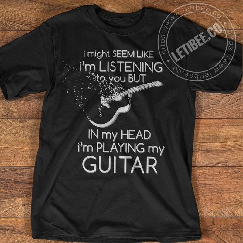 I Might Seem Like Im Listening To You But In My Head Im Playing My Guitar T Shirt Black