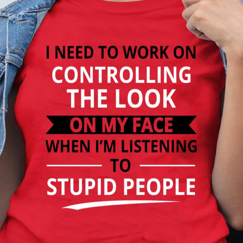I Need To Work On Controlling The Look On My Face When I'M Listening To Stupid People Red Shirt