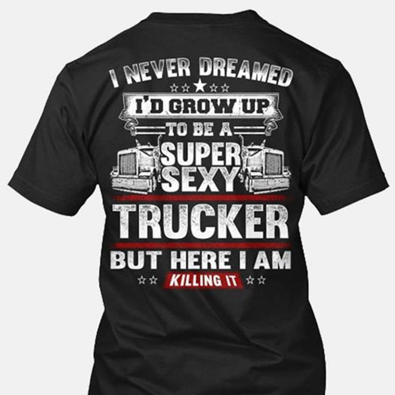 I Never Dreamed I'd Grow Up To Be A Super Sexy Trucker But Here  I Am Killing It  T Shirt Black A5