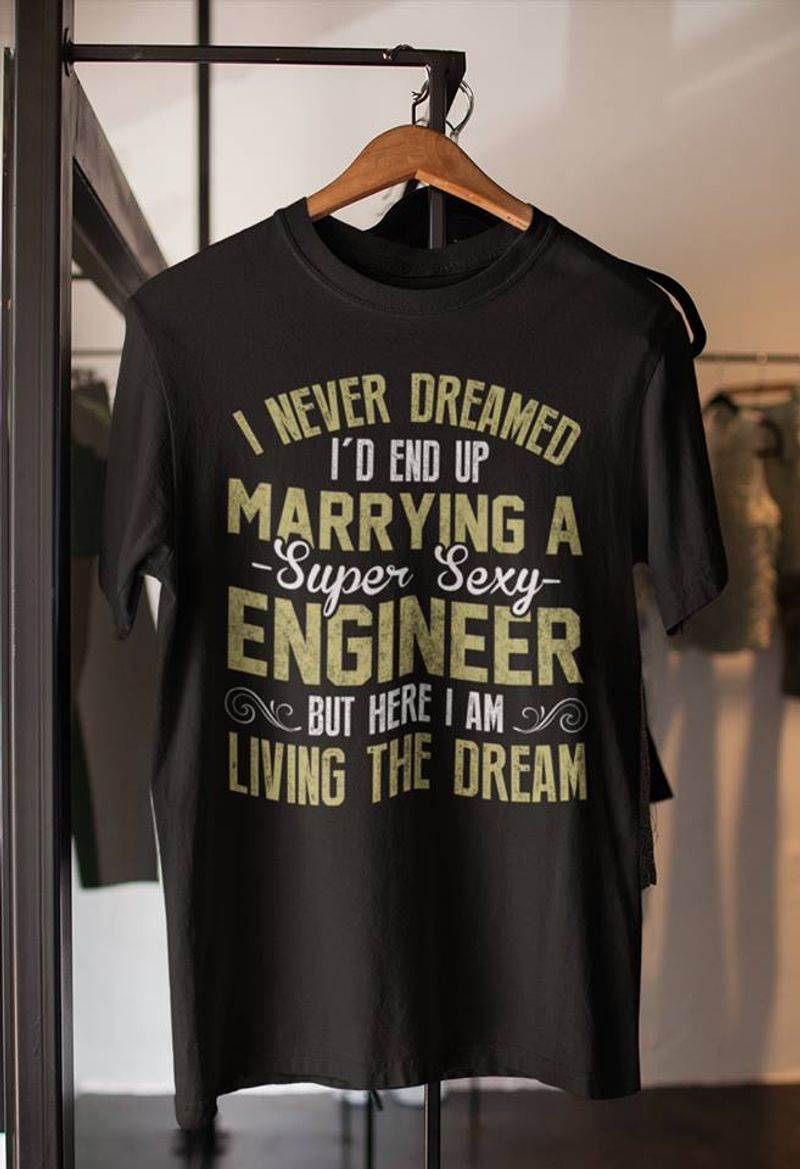 I Never Dreamed Id End Up Marrying A Super Sexy Engineer T-shirt Black A4