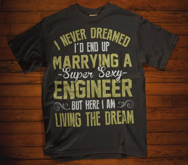 I Never Dreamed Id End Up Marying A Super Sexy Engineer But Here I Am Living The Dream T Shirt Black A4