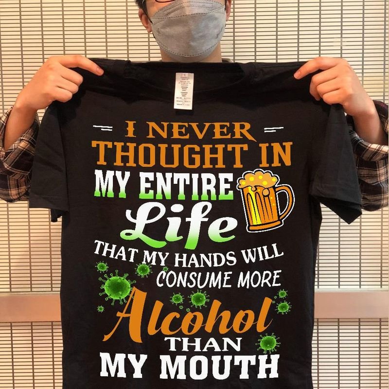 I Never Thought In My Entire Life That My Hands Will Consume More Alcohol Than Mouth T Shirt Black A2