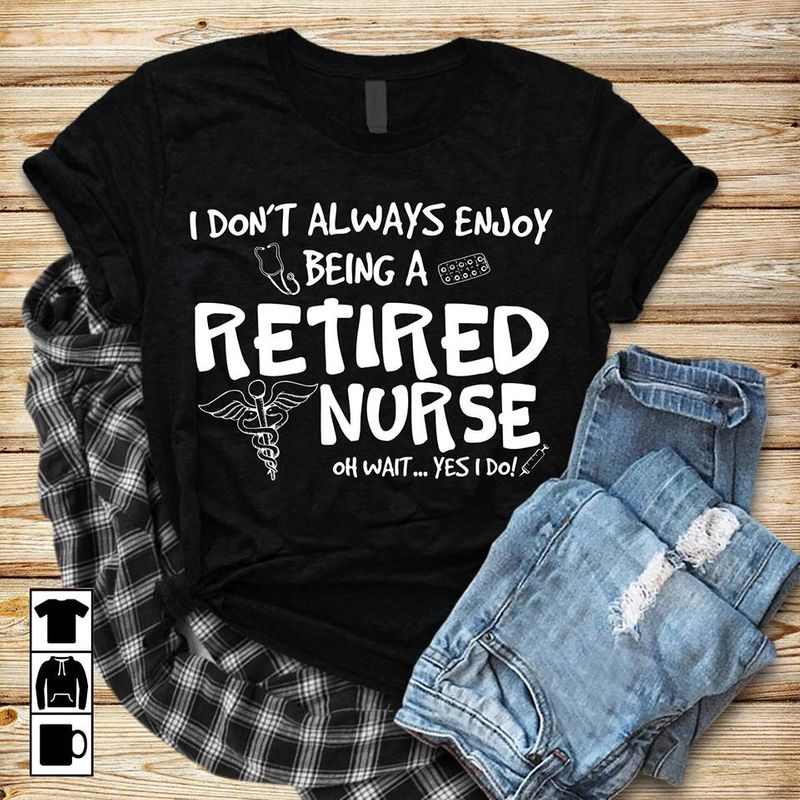 I Odnt Always Enjouy Being A Retiered Nurse Oh Wanit Yes I Do   T-shirt Black B1