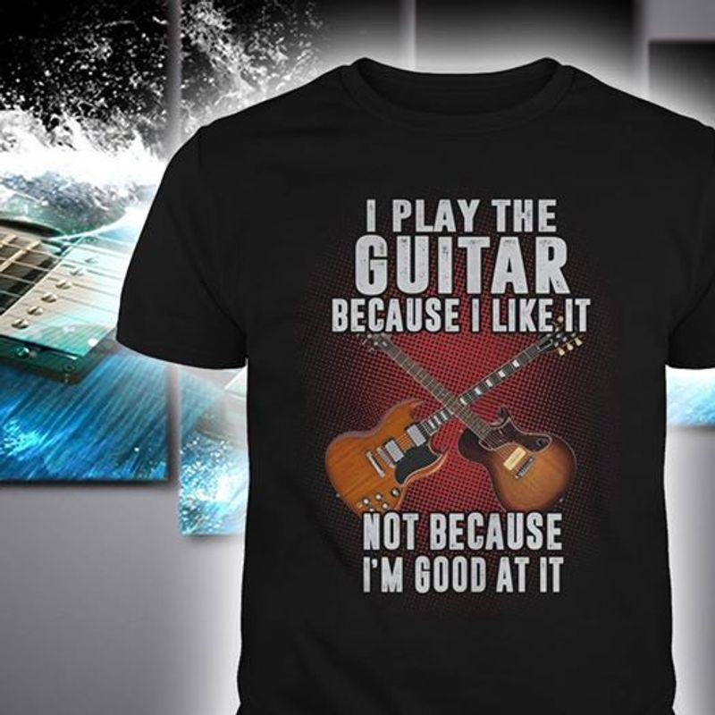 I Play The Guitar Because I Like It Not Because Im Good At It T-shirt Black B7