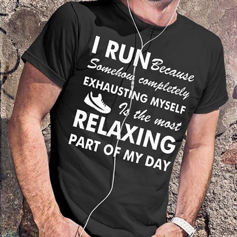 I Run Because Somehow Completely Exhausting Myself Relaxing Part Of My Day T Shirt Black A5