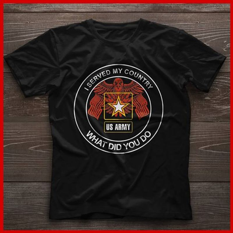 I Served My Country Us Army What Did You Do T-shirt Black B7