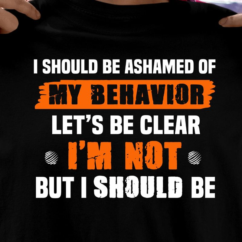 I Should Be Ashamed Of My Behavior Let'S Be Clear I'M Not Sarcastic Quote Black T Shirt Men And Women S-6XL Cotton