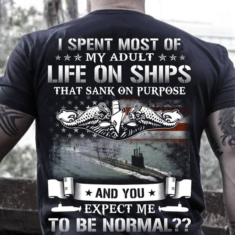 I Spent Most Of My Adult Life In Ships That Sank On Purpose And Expect Me To Be Normal T-shirt Black A2