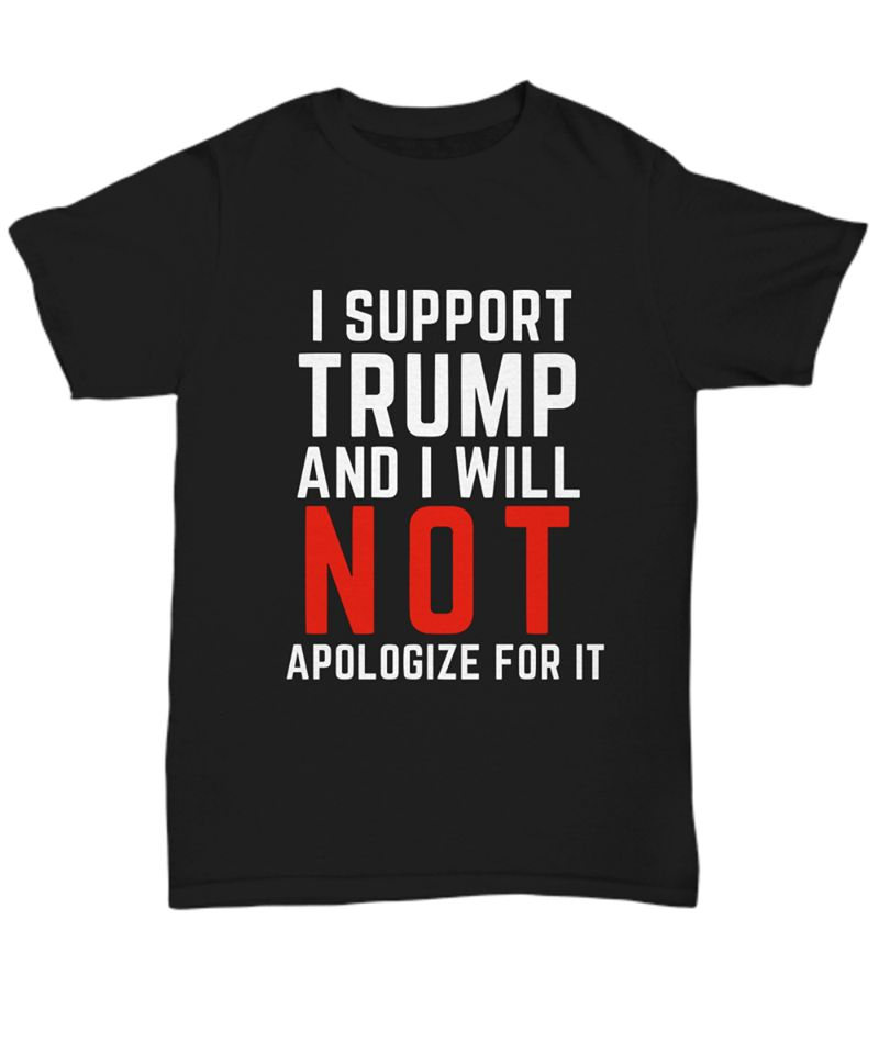 I Support Trump And I Will Not Apologize For It  T-Shirt Black A5