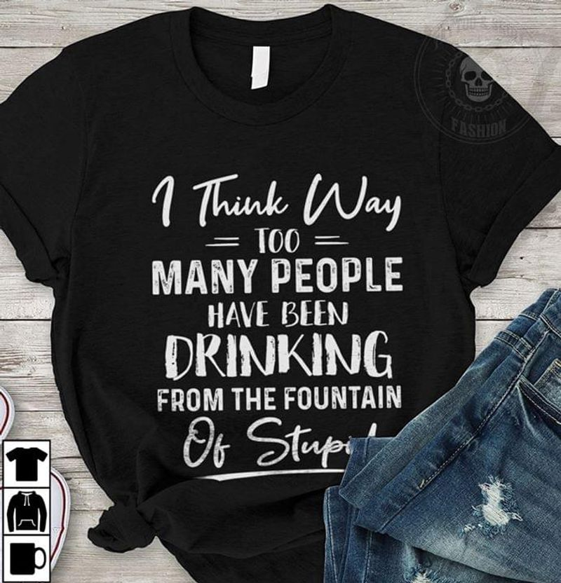 I Think Way Too Many People Have Been Drinking From The Fountain Of Stupid Black T Shirt Men/ Woman S-6XL Cotton