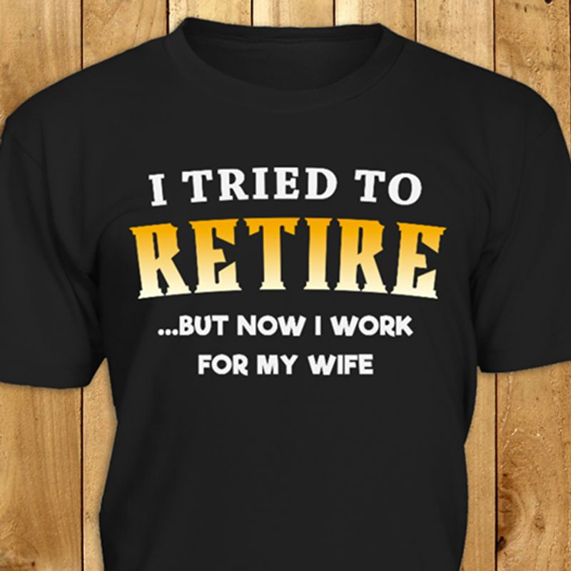 I Tried To Retire But Now I Work For My Wife  T-shirt Black A8