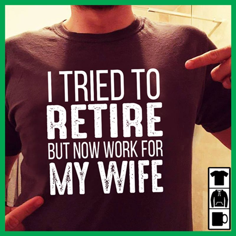 I Tried To Retire But Now Work For My Wife T Shirt Black A3
