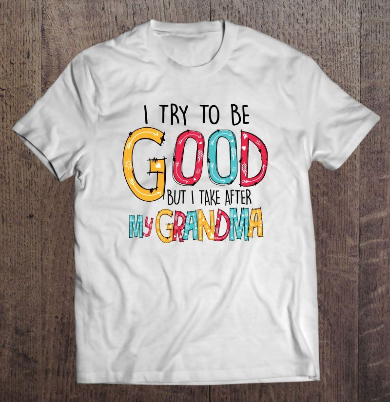 I Try To Be Good But To Take After My Grandma T Shirt White