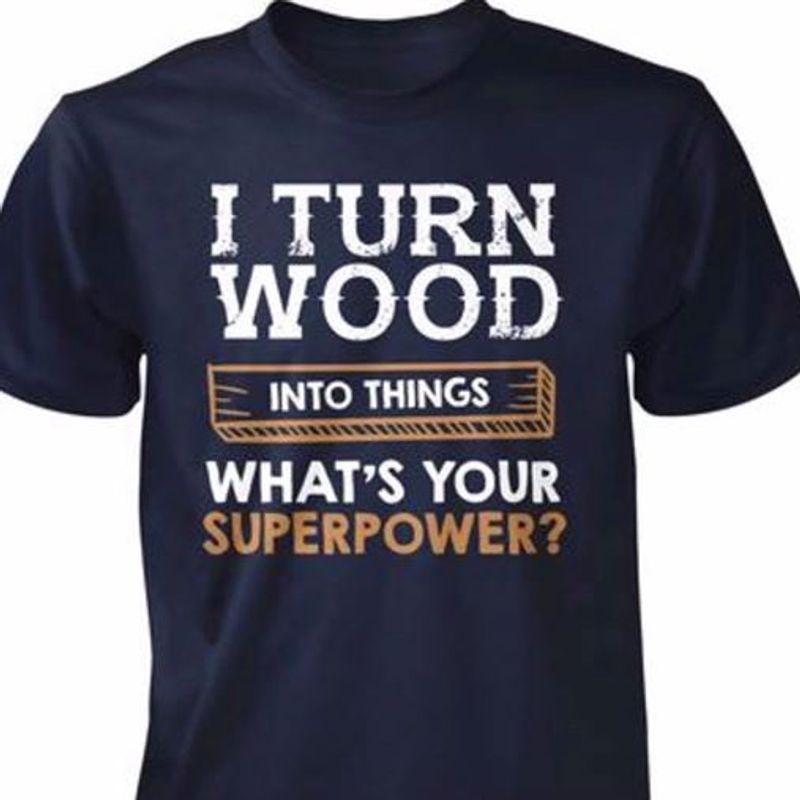 I Turn Wood Into Things What's Your Superpower T-shirt Black A5