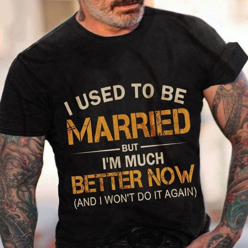 I Used To Be Married But I'm Much Better Now Tee I Won't Do It Again Funny Graphic Design Black T Shirt Men And Women S-6XL Cotton