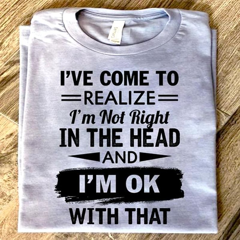 I'Ve Come To Realize I'M Not Right In The Head And I'M Ok With That Sport Grey T Shirt Men And Women S-6XL Cotton