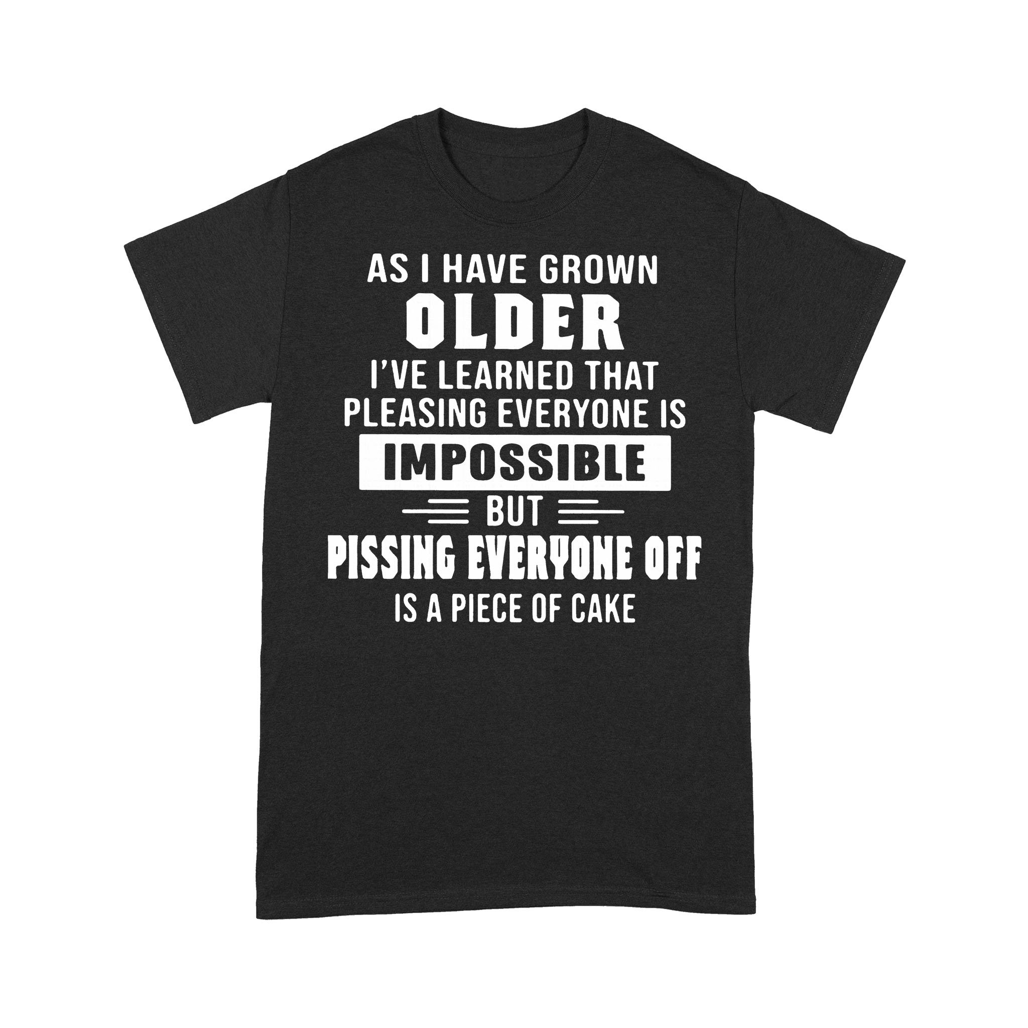 I've Learned That Pleasing Everyone Is Impossible But Pissing Everyone Off Is A Piece Of Cake T-shirt