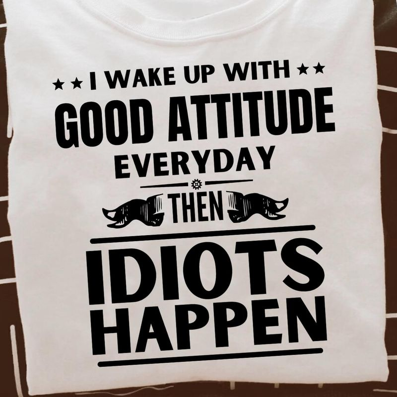 I Wake Up With Good Attitude Every Day Then Idiots Happen White T Shirt Men And Women S-6XL Cotton