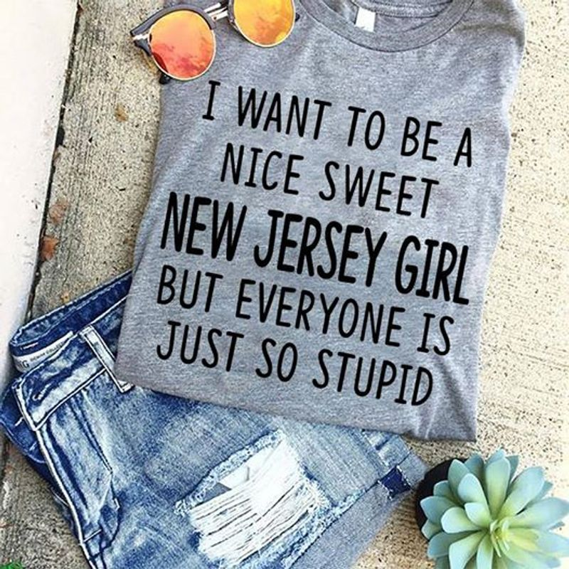 I Want To Be A Nice Sweet New Jersey Girl But Everyone Is Just So Stupid T-Shirt Grey A5