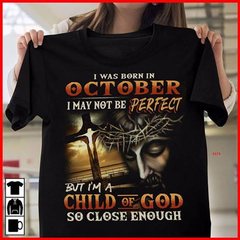 I Was Born In October I May Not Be Perfect But I Am A Child Of God So Close Enough  T-shirt Black A9