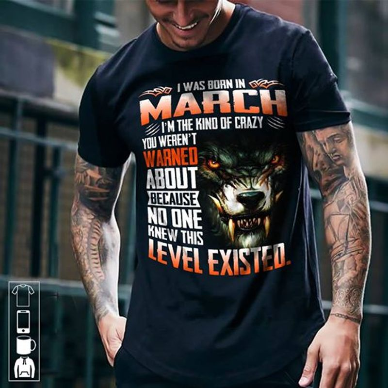 I Was Born March I Am The Of Crazy You We Are Not Warned Knew This Level Existed   T-shirt Black B1