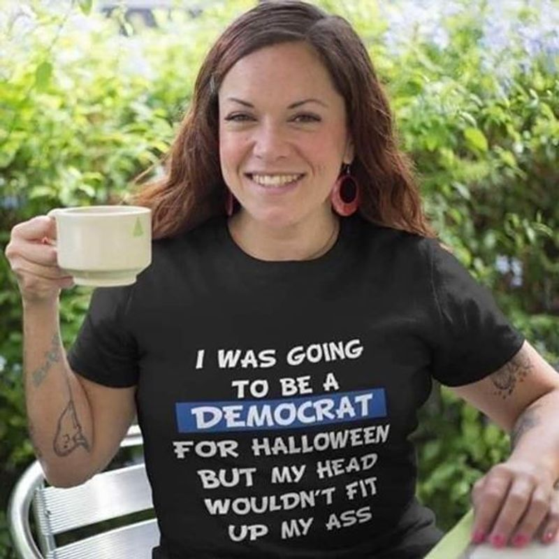 I  Was Going To Be A Democrat For Halloween But My Head Wouldnt Fit Up My Ass   T-shirt Black B1