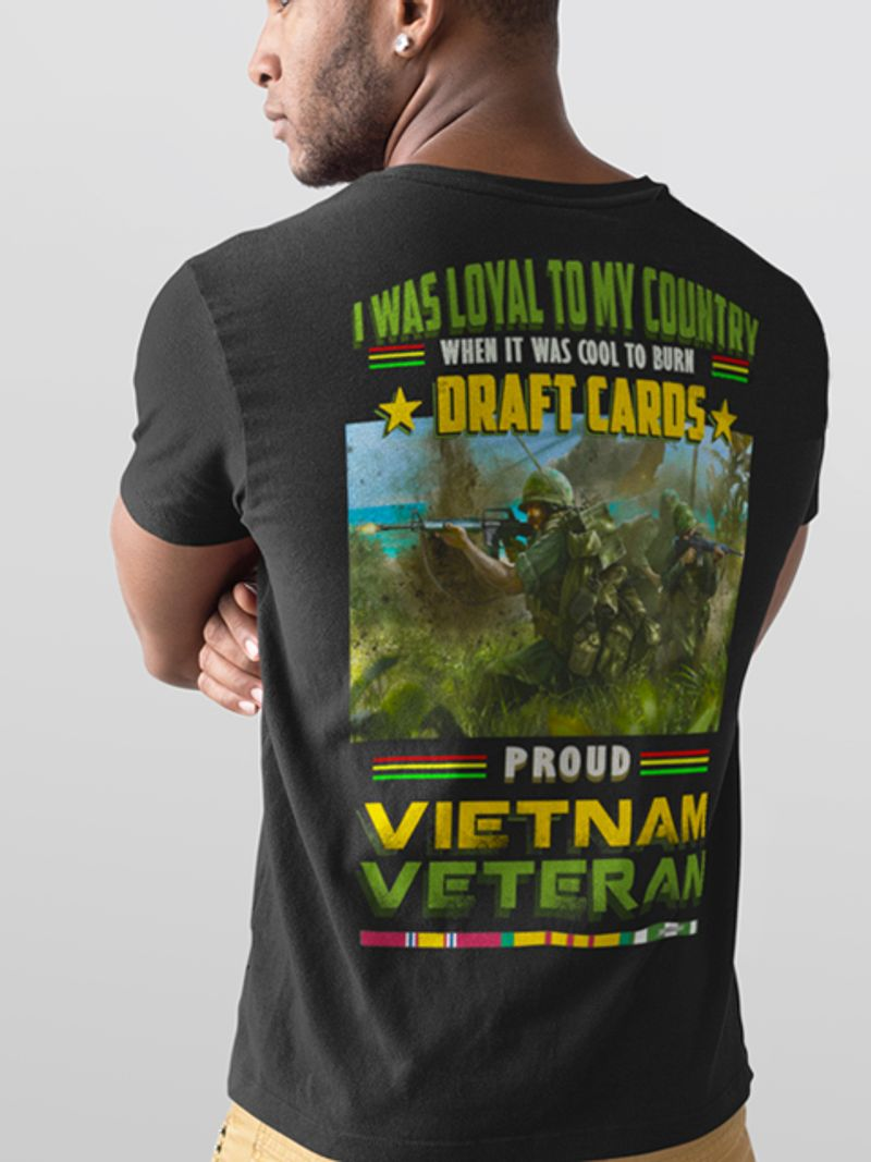 I Was Loyal To My Country When It Was Cool To Burn Draft Cards Proud Vietnam Veteran T-shirt Black A5