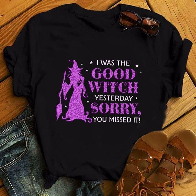 I Was The Good Witch Yesterday Sorry You Missed It Witch With Broom Black T Shirt Men/ Woman S-6XL Cotton