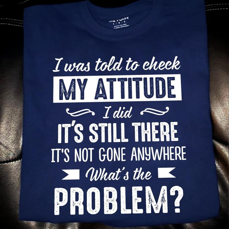 I Was Told To Check My Attitude I Did It's Still There Navy T Shirt Men/ Woman S-6XL Cotton