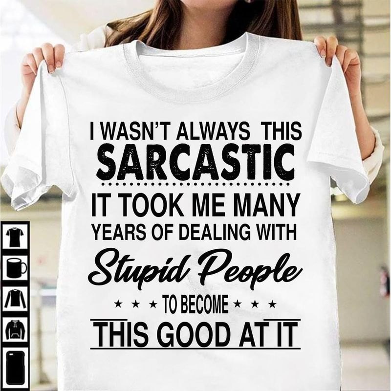 I Wasn'T Always Sarcastic It Took Many Years Dealing With Stupid People White T Shirt Men/ Woman S-6XL Cotton
