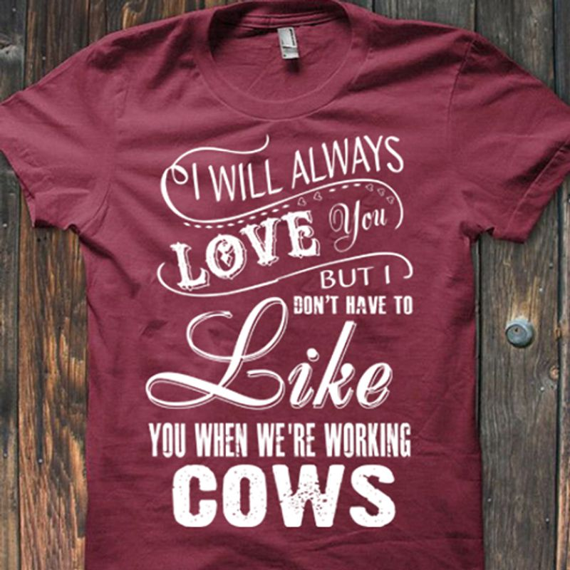 I Will Always Love You But I Dont Have To Like You When We're Working Cows  T-shirt Red B4