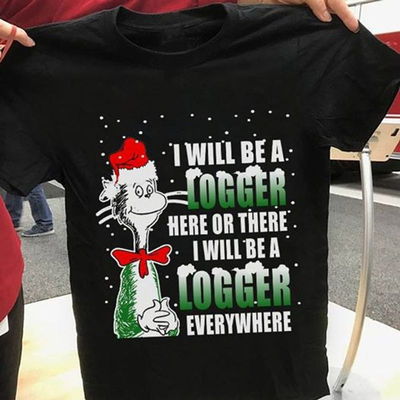 I Will Be A Logger Here Or There I Will Be A Logger Everywhere T-shirt Black B4