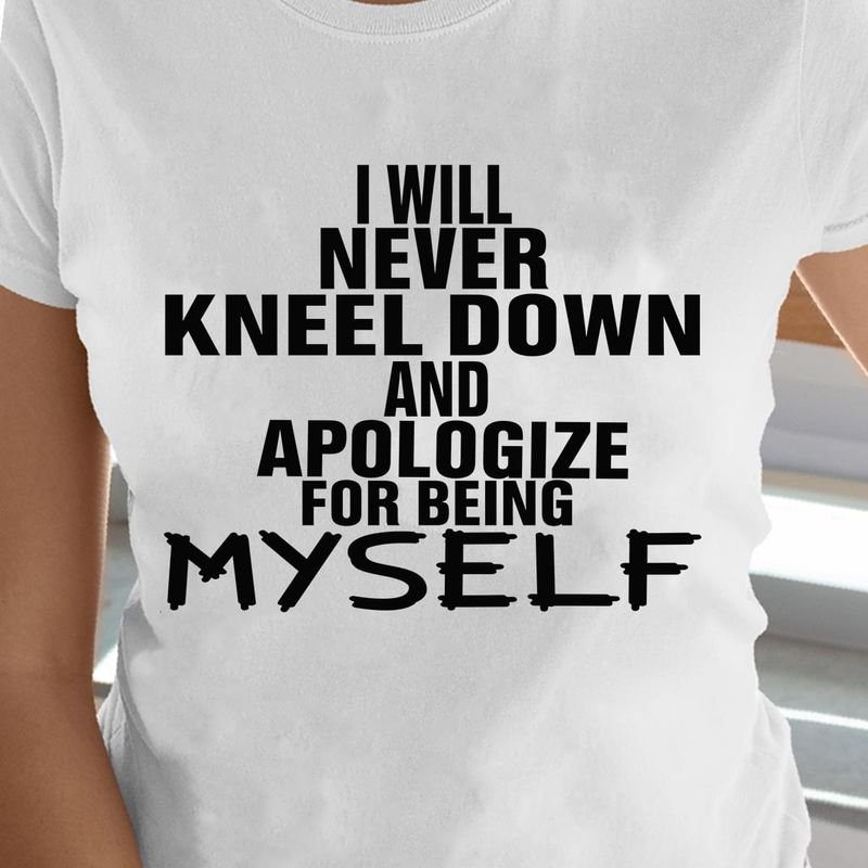 I Will Never Kneel Down And Apologize For Being Myself Quote White T Shirt Men/ Woman S-6XL Cotton