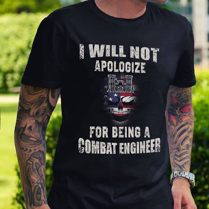 I Will Not Apologize For Being A Combat Engineer  T Shirt Black B5