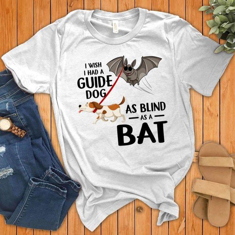 I Wish I Had A Guide Dog As Blind As A Bat T-shirt Behaviour Adjustment Training Tee Sport Grey T Shirt Men And Women S-6XL Cotton