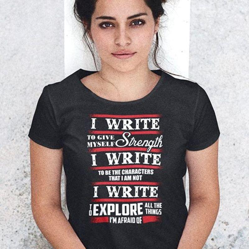 I Write To Give Myself Strength I Write Explore All The Things Im Afraid Of T Shirt Black  A8