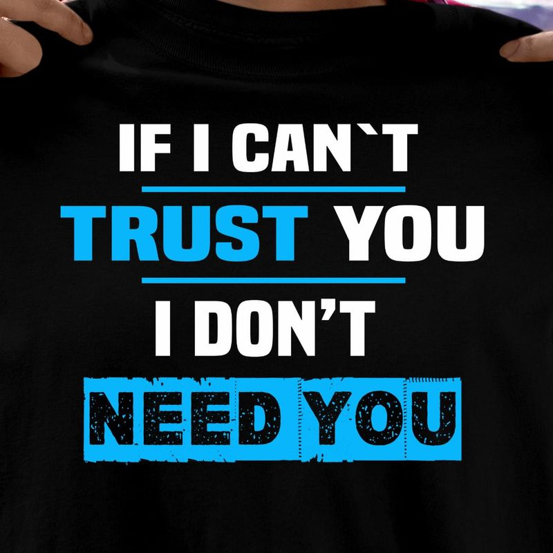 If I Can'T Trust You I Don'T Need You Quote Daily Gift For Adults Black T Shirt Men And Women S-6XL Cotton