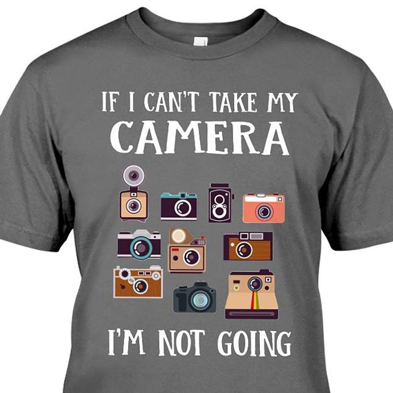 If I Cant Take My Camera I Am Not Going  T Shirt Grey B1